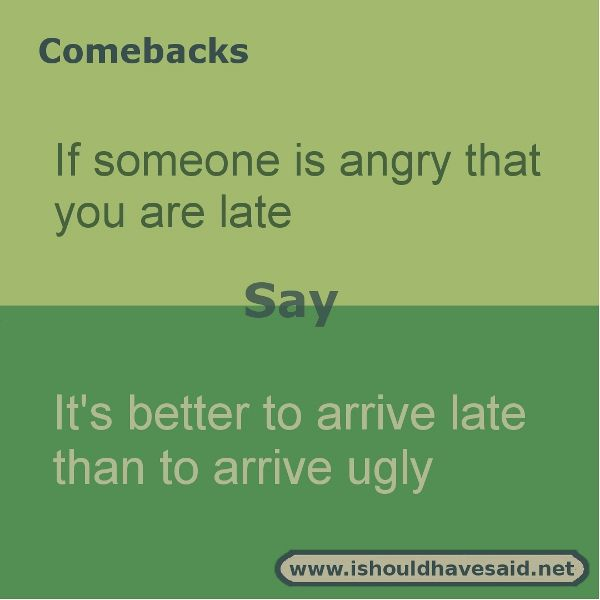 funny comebacks when somebody complains youre late