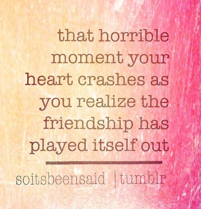 Quote Quotes Quoted Quotation Quotations that horrible moment your heart crashes as you realize the friendship has played itself out sad life friend