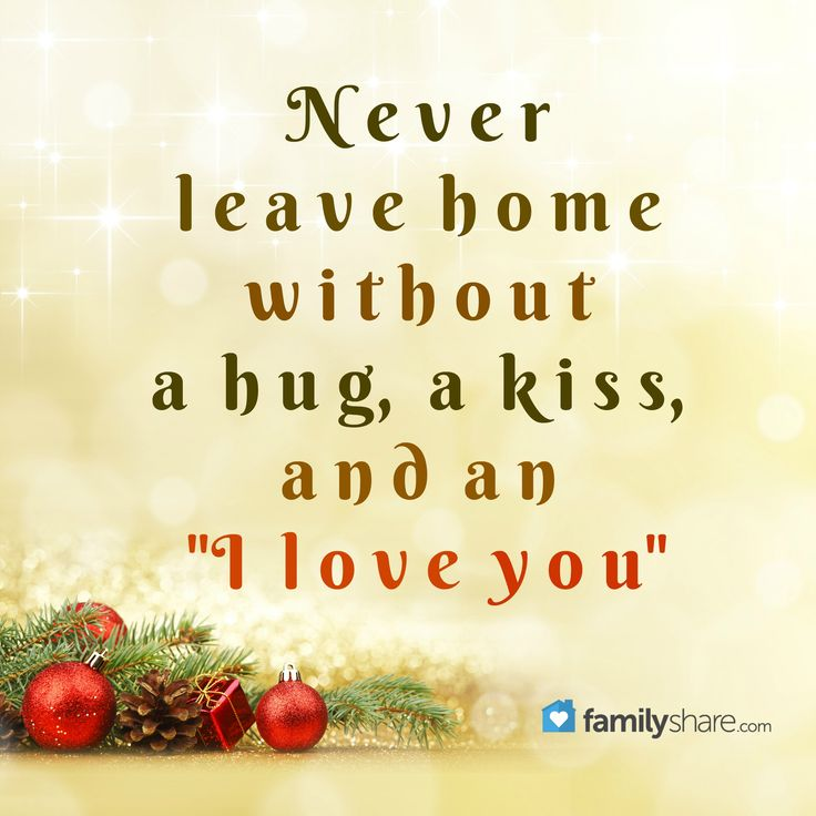 "Never leave home without a hug, a kiss, and an ""I love you"""