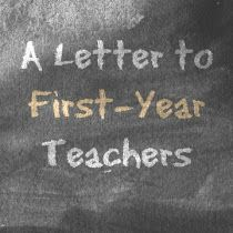 Eat. Write. Teach.: A Letter to First-Year Teachers   This letter is a fantastic, wonderful, very funny, and helpful letter to first year teachers