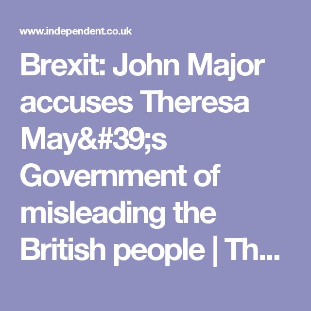 Brexit: John Major accuses Theresa May's Government of misleading the British people | The Independent