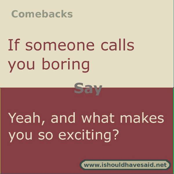 Use this comeback if someone calls you boring.  Check out our top ten comeback lists l www.ishouldhavesaid.net