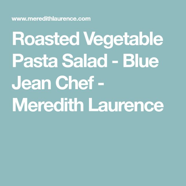 Roasted Vegetable Pasta Salad - Blue Jean Chef - Meredith Laurence