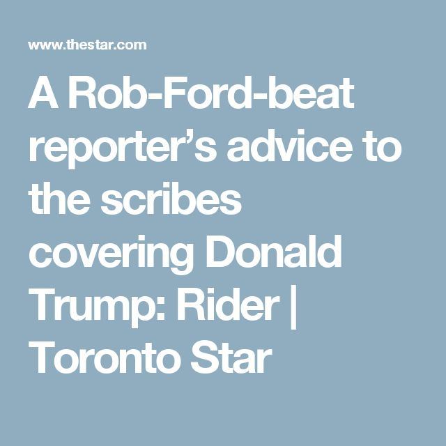 A Rob-Ford-beat reporter's advice to the scribes covering Donald Trump: Rider   Toronto Star