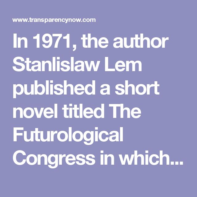 """In 1971, the author Stanlislaw Lem published a short novel titled The Futurological Congress in which he offered an intriguing diagnosis for what has gone wrong with contemporary society. In the novel, the main character, Ijon Tichy, wakes up from suspended animation in the future and finds that people now routinely partake of """"psycho-chemical"""" drugs that can induce realistic hallucinations or waking dreams. Instead of merely watching television, they live out the fantasies of television as…"""