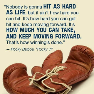 """""""Nobody is gonna hit as hard as life, but it ain't how hard you can hit. It's how hard you can get hit and keep moving forward. It's how much you can take and keep moving forward. That's how winning's done."""" - Rocky Balboa """"Rocky VI"""""""