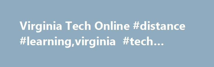 Virginia Tech Online #distance #learning,virginia #tech #online http://michigan.remmont.com/virginia-tech-online-distance-learningvirginia-tech-online/  # masters certificates resources Welcome In holding true to our motto of Ut Prosim, Virginia Tech continues our commitment to lifelong learning. Virginia Tech offers a number of online or blended programs (graduate degrees and graduate certificates) to help you achieve your educational goals. Our Programs Support you in advancing your career…