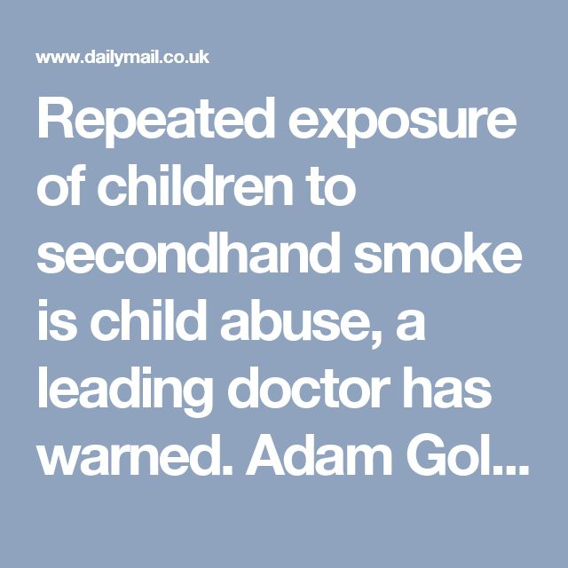 Repeated exposure of children to secondhand smoke is child abuse, a leading doctor has warned.    Adam Goldstein, a professor in family medicine, says exposure is as abusive as leaving children unattended in hot car, or drink driving.    He claims he was forced to speak out after caring for 'too many children hospitalised with asthma and pneumonia, caused in large part to their repeated exposure to secondhand smoke'.