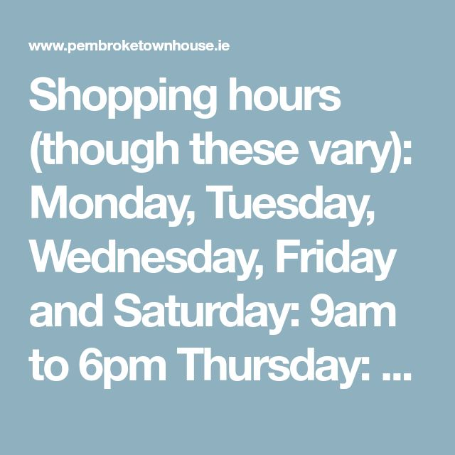 Shopping hours (though these vary): Monday, Tuesday, Wednesday, Friday and Saturday: 9am to 6pm Thursday: 9am to 9pm Sunday: 12 noon to 6pm