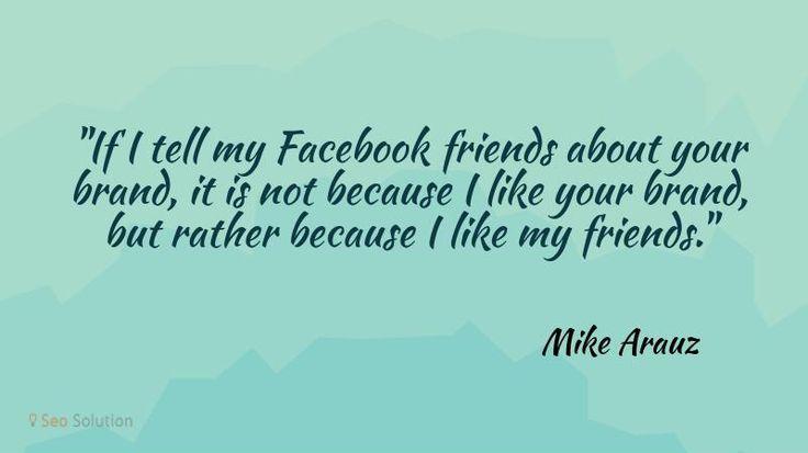 Если я расскажу своим друзьям в Facebook о вашем бренде, то это не потому, что я ваш бренд, а скорее потому, что я люблю своих друзей. © Майк Арауз #quotes  #inspirationalquotes