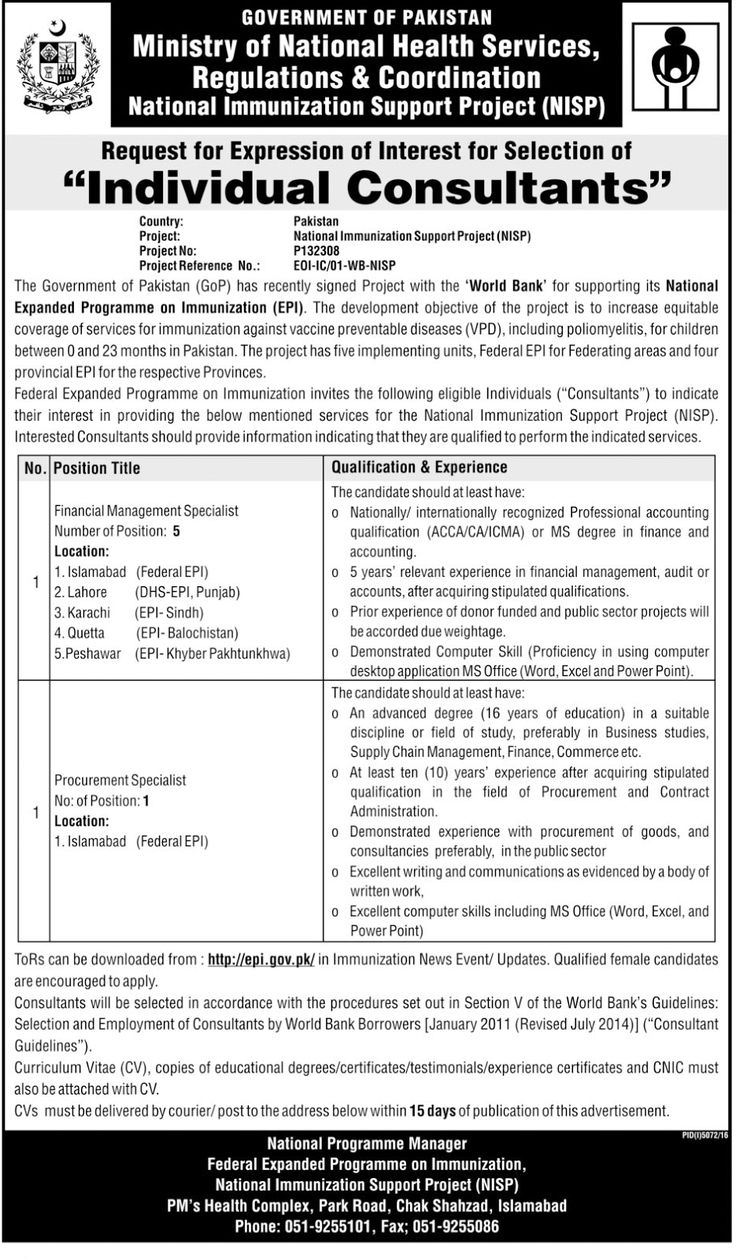 "GOVERNMENT OF PAKISTAN Ministry of National Health Services Regulations & Coordination National Immunization Support Project (NISP)Request for Expression of Interest for Selection of IYI ""Individual Consultants"" Country: Pakistan Project: National Immunization Support Project (NISP) Project No: P132308 Project Reference No.: E01-1C/01-W13-NISP The Government of Pakistan (GoP) has recently signed Project with the 'World Bank' for supporting its National Expanded Programme on Immunization…"