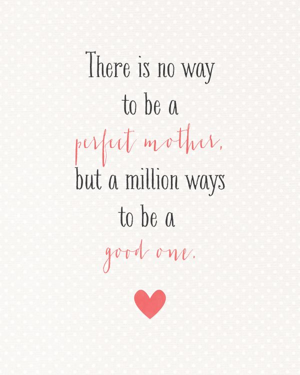"""""""There is no way to be a perfect mother but a million ways to be a good one."""" - Jill Churchill"""