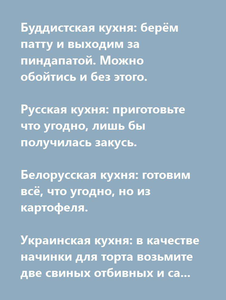 http://muz4in.net/board/jumor/2-1-0-18723  Буддистская кухня: берём патту и выходим за пиндапатой. Можно обойтись и без этого.   Русская кухня: приготовьте что угодно, лишь бы получилась закусь.   Белорусская кухня: готовим всё, что угодно, но из картофеля.   Украинская кухня: в качестве начинки для торта возьмите две свиных отбивных и сальные шкварки.   Грузинская кухня: приготовьте что–нибудь, засыпьте кинзой, залейте кинзмараули, добавьте сулугуни.   Французская кухня: как–нибудь…