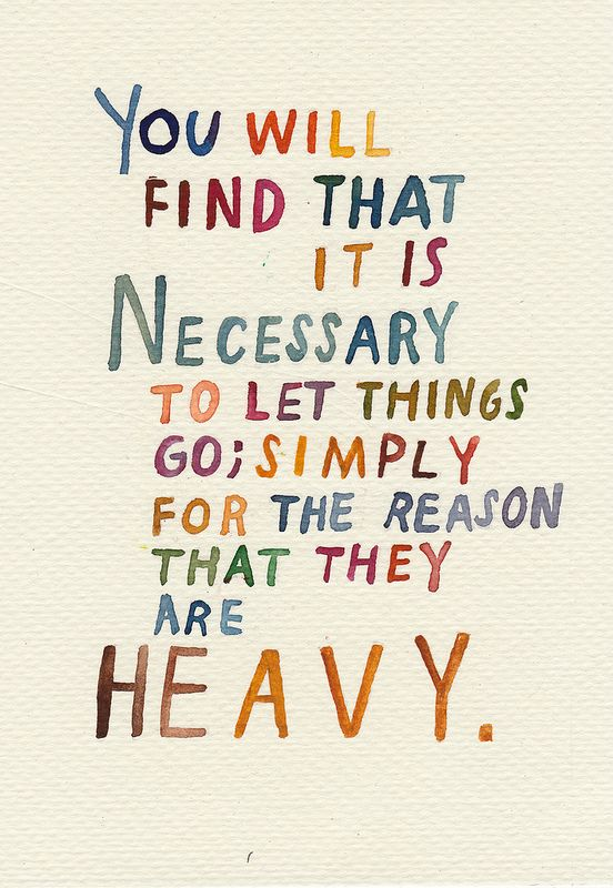 You will find that it's necessary to let things go; simply for the reason that they are heavy...