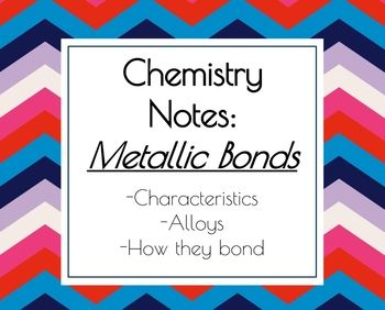 These notes have been designed to help students understand metallic bonds as a type of chemical bonding. Definitions and examples have been included in this presentation. If you are teaching about chemical bonds in general, please check out my bundle of presentations for covalent, ionic and metallic bonds: http://www.teacherspayteachers.com/Product/Notes-Bundle-Chemical-Bonds-1070459