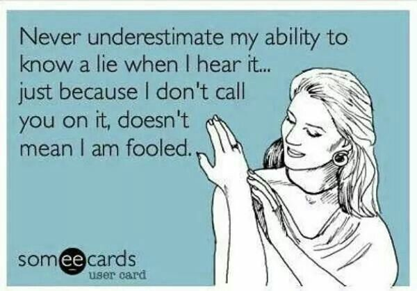 Amen! Sometimes it is hard not to be insulted if people really expect me to believe their lies.  Then it dawned on me...their the idiot telling the lie not me.