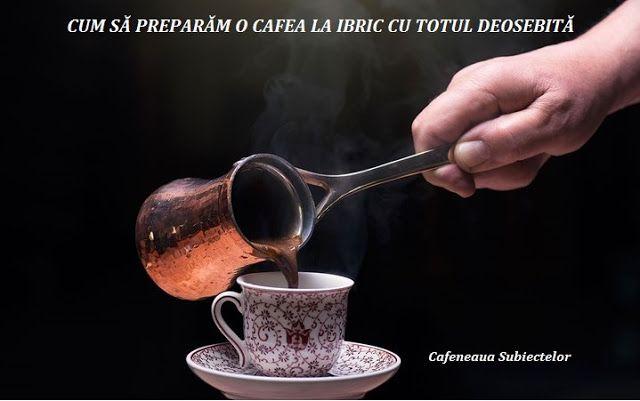 Cafeneaua Subiectelor : CUM SĂ PREPARĂM O CAFEA LA IBRIC CU TOTUL DEOSEBIT...