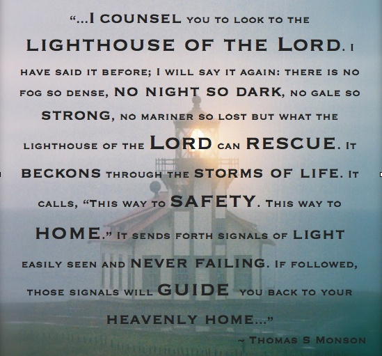 """LDSquotes  """"I counsel you to look to the lighthouse of the Lord. I have said it before; I will say it again: there is no fog so dense, no night so dark, no gale so strong, no mariner so lost but what the lighthouse of the Lord can rescue. It beckons through the storms of life. It calls, """"This way to safety. This way to home."""" It sends forth signals of light easily seen and never failing. If followed, those signals will guide you back to your heavenly home.""""  Thomas S Monson   (Point Cabrillo…"""