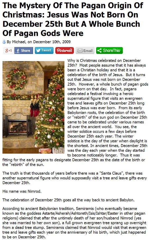 "The Mystery Of The Pagan Origin Of Christmas: Jesus Was Not Born On December 25th But A Whole Bunch Of Pagan Gods Were.   > > >  ""The Jesus of Nazareth who came forward publicly as the Messiah...and died to give his work its final consecration never existed."" - Albert Schweitzer."