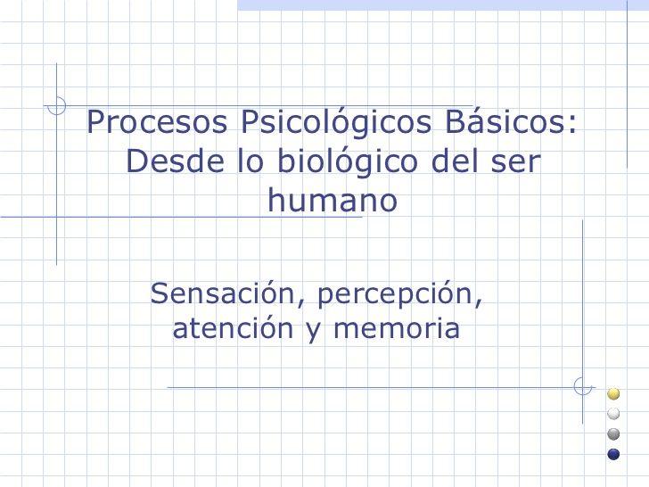 Procesos Psicológicos Básicos: Desde lo biológico del ser humano Sensación, percepción, atención y memoria