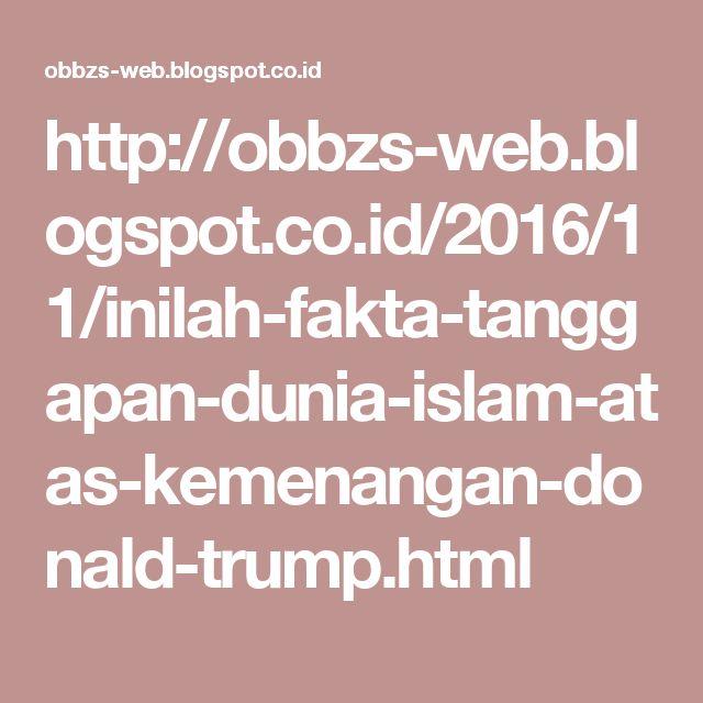 http://obbzs-web.blogspot.co.id/2016/11/inilah-fakta-tanggapan-dunia-islam-atas-kemenangan-donald-trump.html
