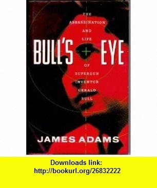 Bulls Eye The Assassination and Life of Supergun Inventor Gerald Bull (9780812920093) James Adams , ISBN-10: 0812920090  , ISBN-13: 978-0812920093 ,  , tutorials , pdf , ebook , torrent , downloads , rapidshare , filesonic , hotfile , megaupload , fileserve