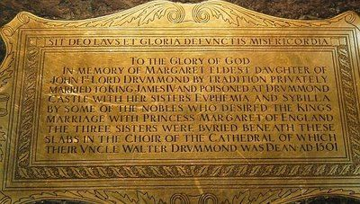 """""""To the glory of God, in memory of Margaret, eldest daughter of John, 1st Lord Drummond, by tradition privately married to King James 4th and poisoned at Drummond Castle by some of the nobles who desired the King's marriage with Princess Margaret of England. The three sisters were buried underneath these slabs in the choir of the Cathedral of which their uncle Walter Drummond was Dean AD 1501."""""""