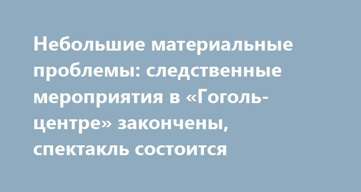 Небольшие материальные проблемы: следственные мероприятия в «Гоголь-центре» закончены, спектакль состоится http://apral.ru/2017/05/23/nebolshie-materialnye-problemy-sledstvennye-meropriyatiya-v-gogol-tsentre-zakoncheny-spektakl-sostoitsya/  Многочисленные актеры «Гоголь-центра» собрались сегодня вечером у здания театра на [...]