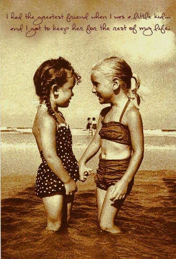 I had the greatest friend when I was a little kid and I got to keep her for the rest of my life. <3