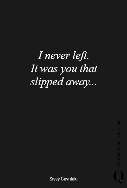 I never left. It was you that  slipped away...