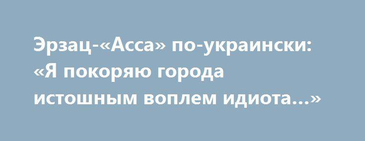 Эрзац-«Асса» по-украински: «Я покоряю города истошным воплем идиота…» http://rusdozor.ru/2017/06/16/erzac-assa-po-ukrainski-ya-pokoryayu-goroda-istoshnym-voplem-idiota/  Говорят, что идиотом, быть непросто и тяжело. Но в Украине если ты не просто идиот, а еще и патриот, то даже почетно. Безумие покрыло страну, как бык овцу, а сон разума, как известно от Франциско Гойя, рождает чудовищ. Но если ...