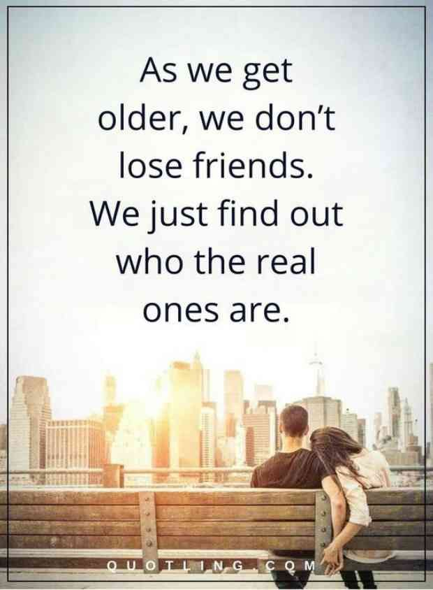"""As we get older, we don't lose friends. We just find out who the real ones are."""