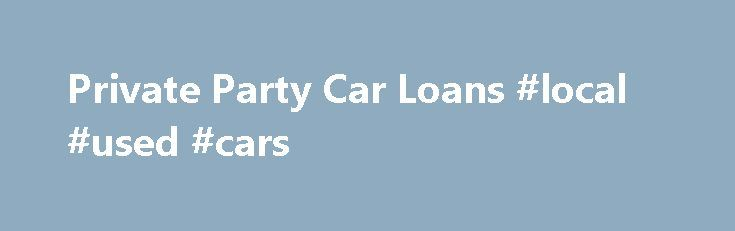 Private Party Car Loans #local #used #cars http://sweden.remmont.com/private-party-car-loans-local-used-cars/  #private party auto loans # Make your private party car purchase cheaper with Rapid Car Loans. It works hard to provide loan rates as low as 2.60%. Multiple loan quotes and quick disbursement of money are other benefits of working with the company. Apply now with our reputed private party lending partner. If you want to buy your neighbor's BMW or your relative's Impala, lenders will…