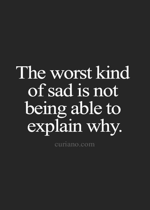 The worst kind of sad is not being able to explain why.
