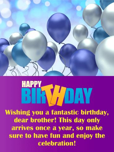 Have Fun & Enjoy! Happy Birthday Card for Brother: Make sure to brighten your brother's day with this birthday card that contains celebration balloons floating in a sparkling sky and a joyful message that your brother will love. It will allow you to wish your brother a fantastic birthday and remind him to have fun and celebrate. After all, a birthday only comes around once a year! Send this festive birthday card his way so that he receives it in time for his special day!