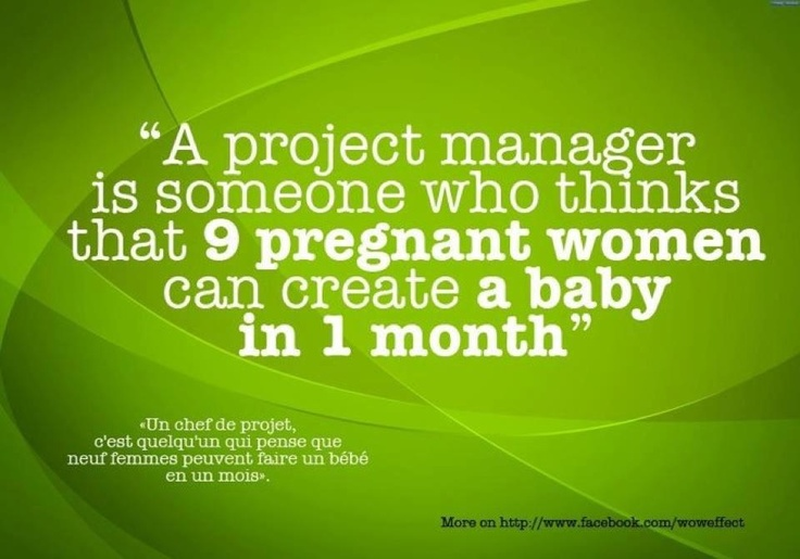 """A project manager is someone who thinks that 9 pregnant woman can create a baby in 1 month"" #fun"