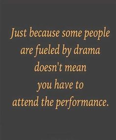 Just because some people are fueled by drama doesn't mean you have to attend the performance.
