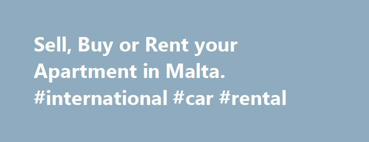 Sell, Buy or Rent your Apartment in Malta. #international #car #rental http://rentals.remmont.com/sell-buy-or-rent-your-apartment-in-malta-international-car-rental/  #find apartment rentals # Apartments Apartments.com.mt is Malta s leading real estate platform dedicated to apartments. Whether you want to rent an apartment, sell an apartment or buy an apartment you can do it on apartments.com.mt. Check out our huge assortments of apartments by location or apartments by type. We also have a…