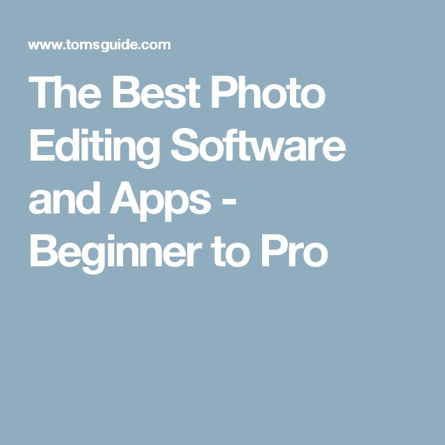 The Best Photo Editing Software and Apps - Beginner to Pro