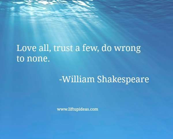 Love all, trust a few, do wrong to none.-William Shakespeare