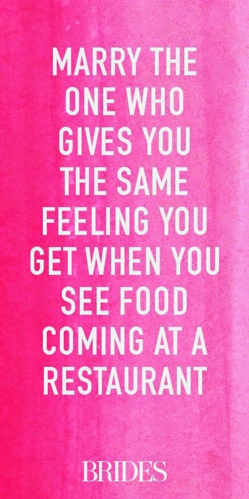 Marry someone that gives you the same feeling you get when you see food coming at a restaurant.