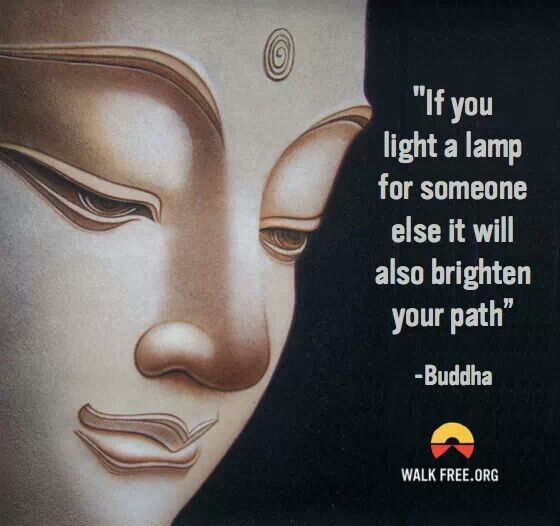 """If you light a lamp for someone else it will also brighten your path."" ~Buddha"