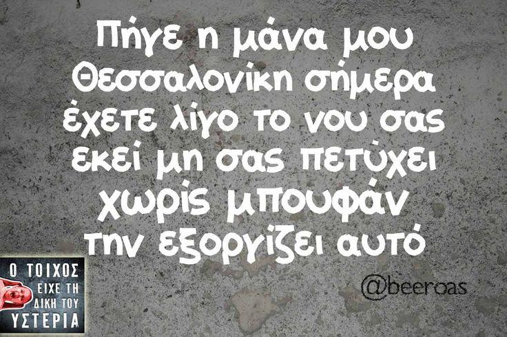 πήγε η μάνα μου Θεσσαλονίκη σήμερα έχετε λίγο το νου σας εκεί μη σας πετύχει χωρίς μπουφάν την εξοργίζει αυτό