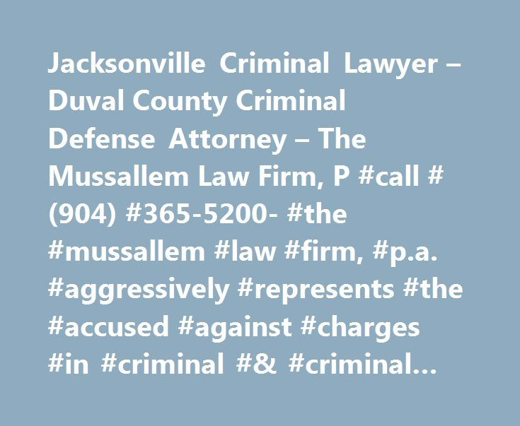 Jacksonville Criminal Lawyer – Duval County Criminal Defense Attorney – The Mussallem Law Firm, P #call #(904) #365-5200- #the #mussallem #law #firm, #p.a. #aggressively #represents #the #accused #against #charges #in #criminal #& #criminal #defense #cases. http://china.remmont.com/jacksonville-criminal-lawyer-duval-county-criminal-defense-attorney-the-mussallem-law-firm-p-call-904-365-5200-the-mussallem-law-firm-p-a-aggressively-represents-the-accused-aga/  # Jacksonville Criminal Lawyer…
