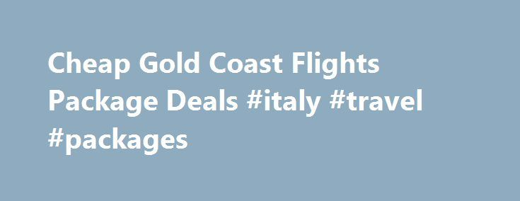 Cheap Gold Coast Flights Package Deals #italy #travel #packages http://china.remmont.com/cheap-gold-coast-flights-package-deals-italy-travel-packages/  #flights and hotel deals # Gold Coast Flights Packages Gold Coast Flights + Hotel Packages Package Deals Include: Return flights with taxes, levies included Hotelsn as shown Bonus Voucher Book $500 Value Extra Free Bonuses as shown No Fees No booking or credit card fees Make your own Gold Coast Holiday Package Deals – Simply select where you…