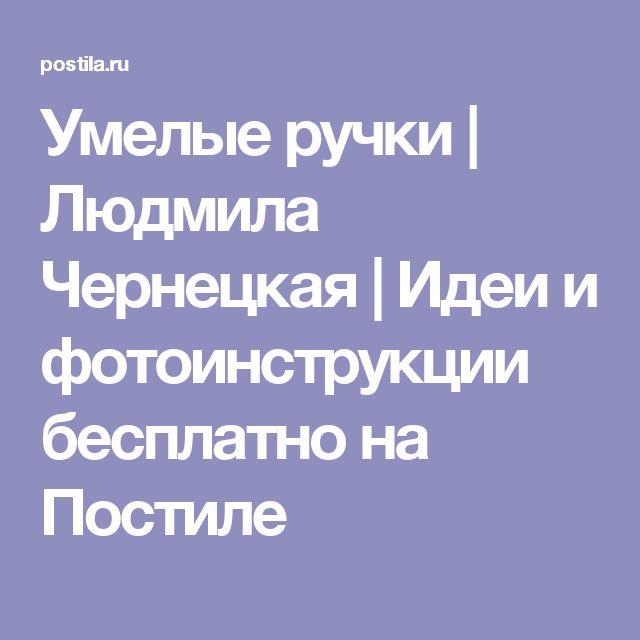 Умелые ручки   Людмила Чернецкая   Идеи и фотоинструкции бесплатно на Постиле