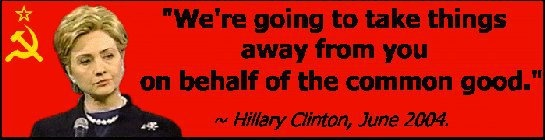 """""""We're going to take things away from you on behalf of the common good""""  Hillary Clinton, Democrat Fundraiser, June 28, 2004 by Associated Press http://www.freerepublic.com/focus/news/1162267/posts .... **This quote is getting hard to find on search engines as they seem to be purging many Hillary quotes regarding socialism for her 2016 campaign."""