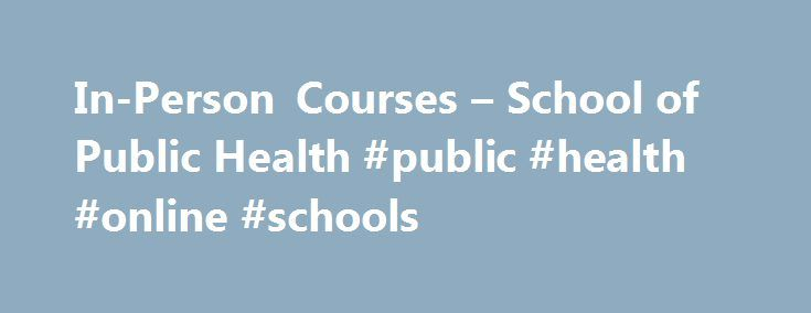 In-Person Courses – School of Public Health #public #health #online #schools http://oklahoma.nef2.com/in-person-courses-school-of-public-health-public-health-online-schools/  # Continuing Education In-Person/Online Courses Enhance your training and knowledge with the flexibility of online trainings and courses. Courses may allow you to obtain CEU credits. This information is in the course description. PLEASE NOTE: when registering for any upcoming in person courses we CANNOT accept paper…