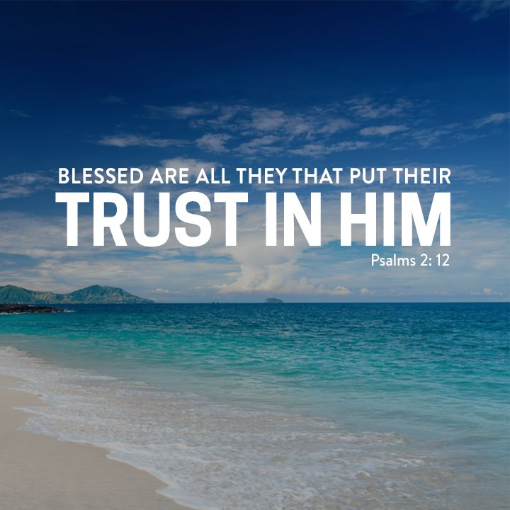 Psalm 2: 12 - Kiss the Son, lest he be angry, and ye perish from the way, when his wrath is kindled but a little. Blessed are all they that put their trust in him.