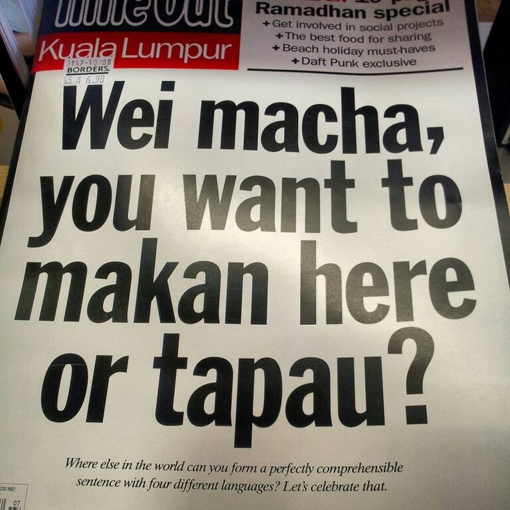 Wei macha, you want to makan here or tapau?   Only in Malaysia where else in the world can you understand sentence with four different languages?